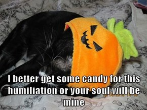 I better get some candy for this humiliation or your soul will be mine