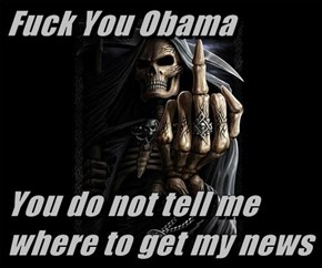 f*ck You Obama  You do not tell me where to get my news
