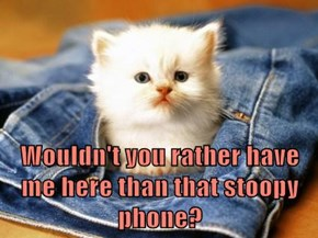 Wouldn't you rather have me here than that stoopy phone?