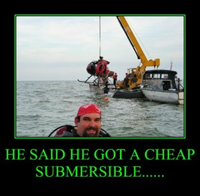 HE SAID HE GOT A CHEAP SUBMERSIBLE......