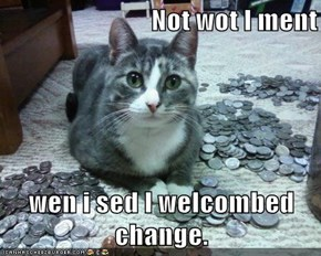 Not wot I ment  wen i sed I welcombed change.