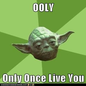 OOLY  Only Once Live You