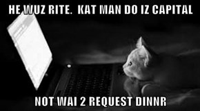 HE WUZ RITE.  KAT MAN DO IZ CAPITAL  NOT WAI 2 REQUEST DINNR