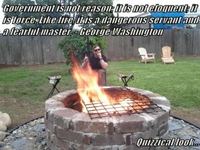 Government is not reason; it is not eloquent; it is force. Like fire, it is a dangerous servant and a fearful master. - George Washington  Quizzical look...