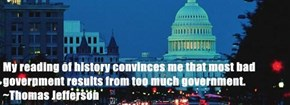My reading of history convinces me that most bad government results from too much government. ~Thomas Jefferson