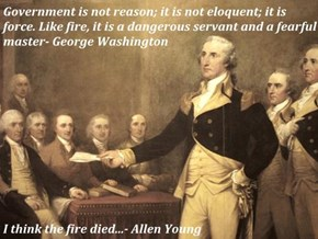 Government is not reason; it is not eloquent; it is force. Like fire, it is a dangerous servant and a fearful master- George Washington  I think the fire died...- Allen Young