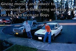 Giving money and power to government is like giving whiskey and car keys to teenage boys