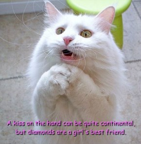 A kiss on the hand can be quite continental, but diamonds are a girl's best friend.