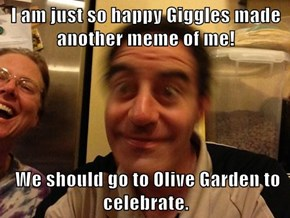 I am just so happy Giggles made another meme of me!     We should go to Olive Garden to celebrate.