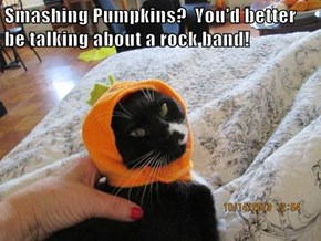 Smashing Pumpkins?  You'd better be talking about a rock band!