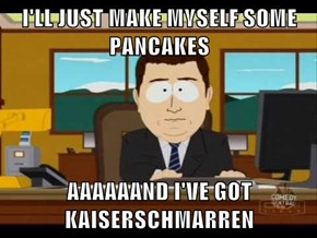 I'LL JUST MAKE MYSELF SOME PANCAKES  AAAAAAND I'VE GOT KAISERSCHMARREN