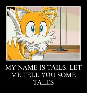 MY NAME IS TAILS. LET ME TELL YOU SOME TALES
