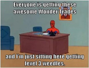 Everyone is getting these awesome Wonder Trades  and I'm just sitting here getting level 3 weedles.