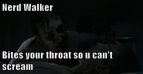 Nerd Walker  Bites your throat so u can't scream