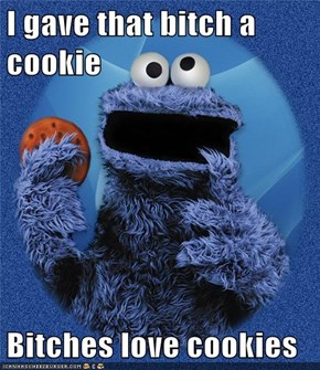 I gave that b*tch a cookie  Bitches love cookies