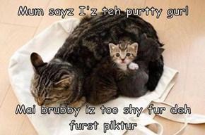 Mum sayz I'z teh purtty gurl  Mai brubby iz too shy fur deh furst piktur