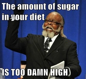 The amount of sugar in your diet  IS TOO DAMN HIGH