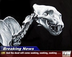 Breaking News - And the dead will come seeking, seeking, seeking . . .
