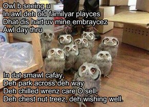 Owl b seeing u  In awl deh old familyar playces Dhat dis hart uv mine embraycez  Awl day thru