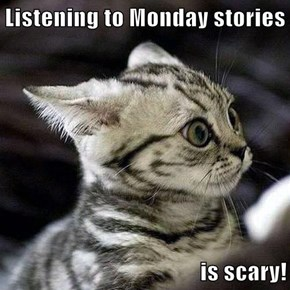 Listening to Monday stories  is scary!