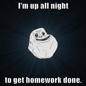 I'm up all night  to get homework done.
