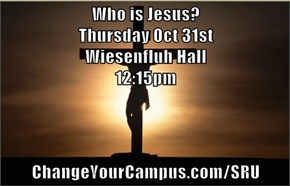 Who is Jesus?                                     Thursday Oct 31st                                         Wiesenfluh Hall                                                       12:15pm  ChangeYourCampus.com/SRU