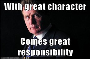 With great character  Comes great responsibility