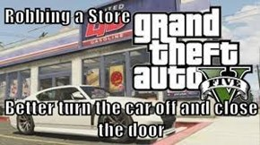 Robbing a Store  Better turn the car off and close the door