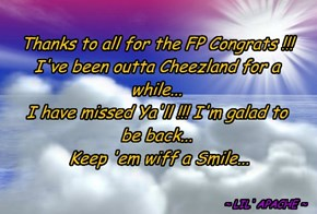 Thanks to all for the FP Congrats !!! I've been outta Cheezland for a while... I have missed Ya'll !!! I'm galad to be back...   Keep 'em wiff a Smile...