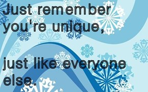Just remember you're unique,  just like everyone else.