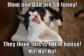 Mom and Dad are SO funny!  They think this is THEIR house!  Ha! Ha! Ha!