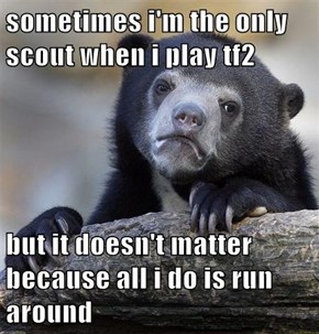 sometimes i'm the only scout when i play tf2  but it doesn't matter because all i do is run around