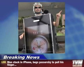 Breaking News - Man stuck in iPhone, begs passersby to pull his finger...