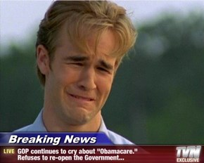 "Breaking News - GOP continues to cry about ""Obamacare."" Refuses to re-open the Government..."