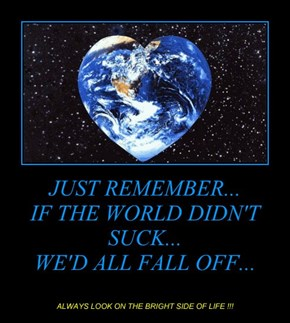 JUST REMEMBER... IF THE WORLD DIDN'T SUCK... WE'D ALL FALL OFF...