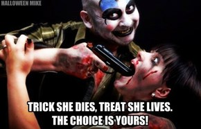 Trick she dies, Treat she lives.