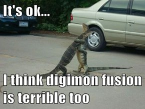 It's ok...  I think digimon fusion is terrible too