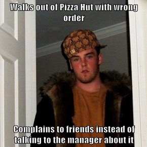 Walks out of Pizza Hut with wrong order  Complains to friends instead of talking to the manager about it