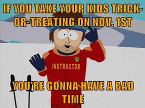 IF YOU TAKE YOUR KIDS TRICK-OR-TREATING ON NOV. 1ST  YOU'RE GONNA HAVE A BAD TIME