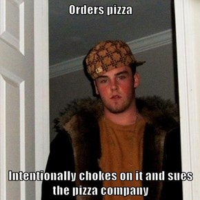 Orders pizza  Intentionally chokes on it and sues the pizza company