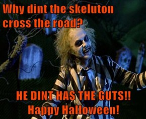 Why dint the skeluton cross the road?  HE DINT HAS THE GUTS!! Happy Halloween!