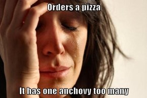 Orders a pizza  It has one anchovy too many