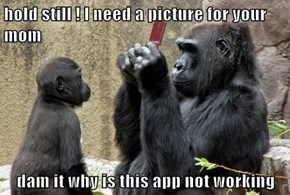 hold still ! I need a picture for your mom  dam it why is this app not working