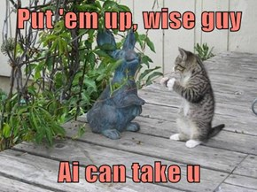 Put 'em up, wise guy  Ai can take u