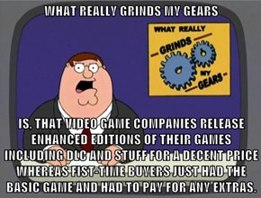 WHAT REALLY GRINDS MY GEARS  IS, THAT VIDEO GAME COMPANIES RELEASE ENHANCED EDITIONS OF THEIR GAMES INCLUDING DLC AND STUFF FOR A DECENT PRICE WHEREAS FIST-TIME BUYERS JUST HAD THE BASIC GAME AND HAD TO PAY FOR ANY EXTRAS.