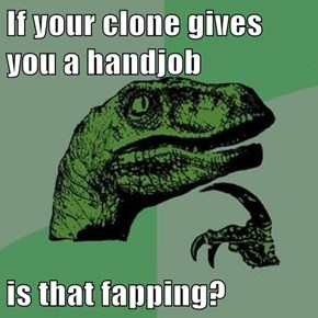 If your clone gives you a hj  is that fapping?