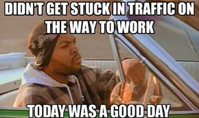 DIDN'T GET STUCK IN TRAFFIC ON THE WAY TO WORK