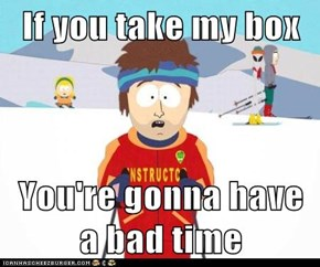 If you take my box  You're gonna have a bad time