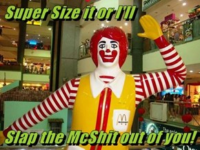 Super Size it or I'll   Slap the McShit out of you!