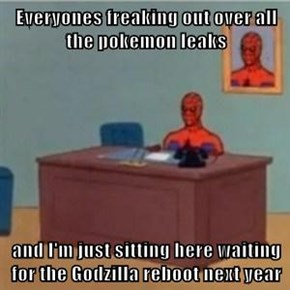 Everyones freaking out over all the pokemon leaks  and I'm just sitting here waiting for the Godzilla reboot next year